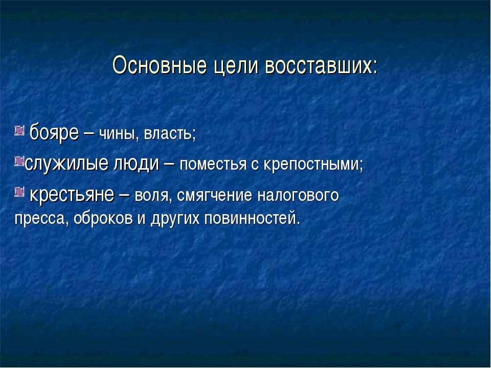Основные цели восставших: бояре – чины, власть; служилые люди – поместья с кр...