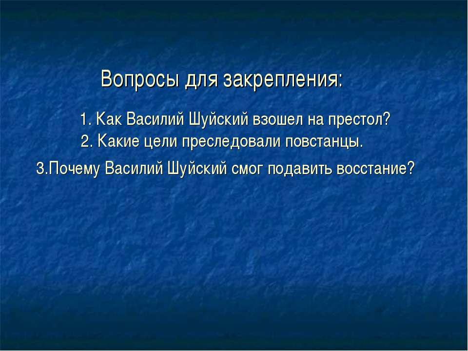 Вопросы для закрепления: 1. Как Василий Шуйский взошел на престол? 2. Какие ц...