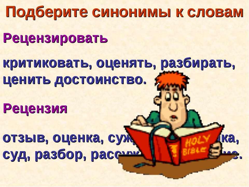 критиковать, оценять, разбирать, ценить достоинство. отзыв, оценка, суждение,...