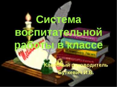 Система воспитательной работы в классе Классный руководитель Буткевич И.В.