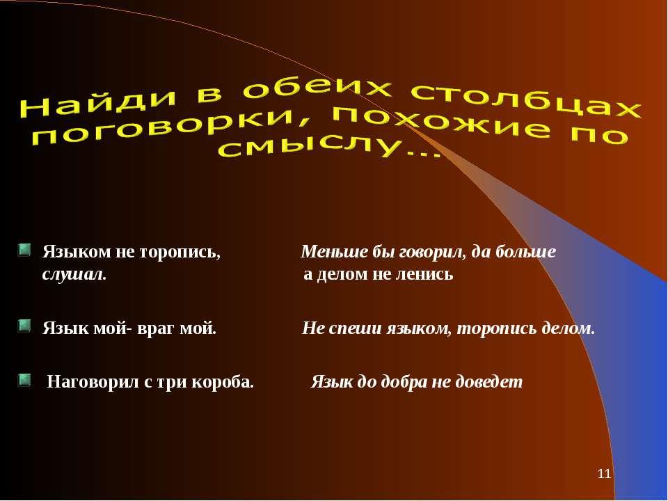 Языком не торопись, Меньше бы говорил, да больше слушал. а делом не ленись Яз...