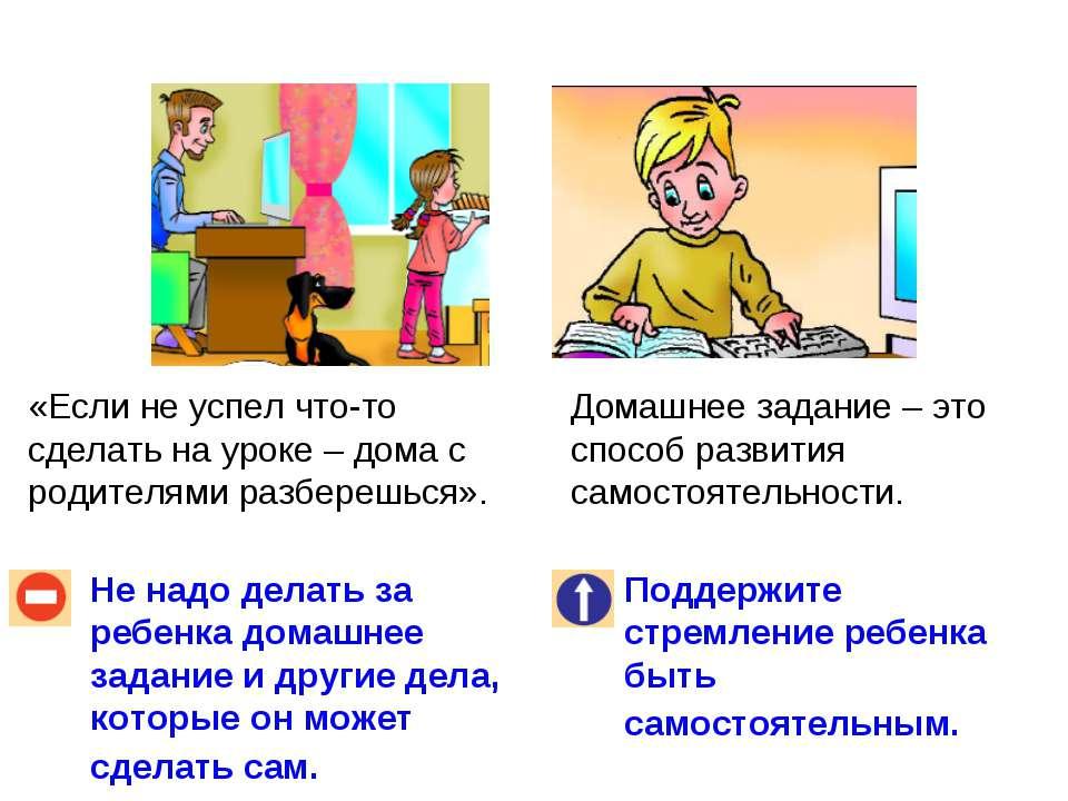 Не надо делать за ребенка домашнее задание и другие дела, которые он может сд...