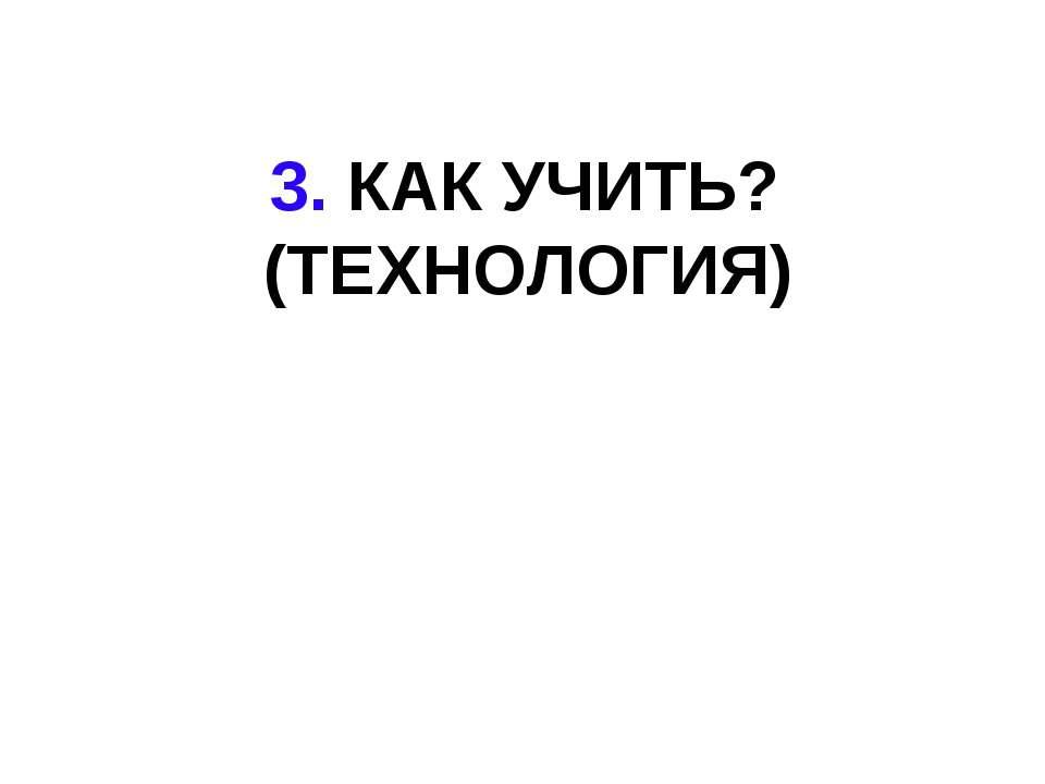 3. КАК УЧИТЬ? (ТЕХНОЛОГИЯ)