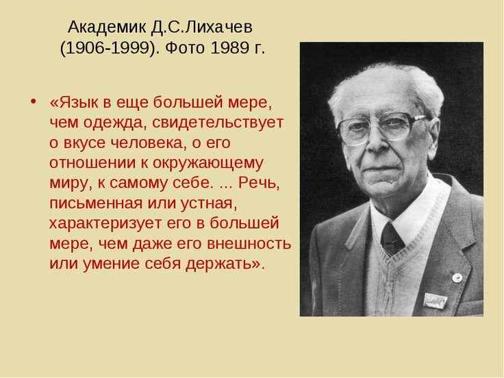Академик Д.С.Лихачев (1906-1999). Фото 1989 г. «Язык в еще большей мере, чем ...
