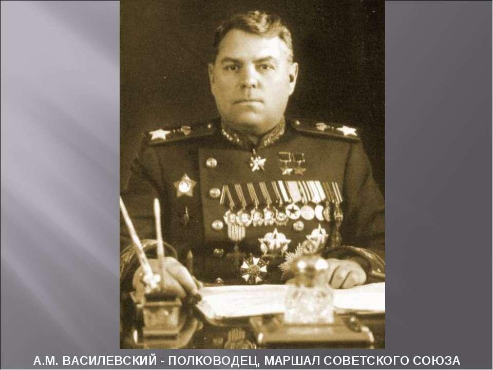 А.М. ВАСИЛЕВСКИЙ - ПОЛКОВОДЕЦ, МАРШАЛ СОВЕТСКОГО СОЮЗА