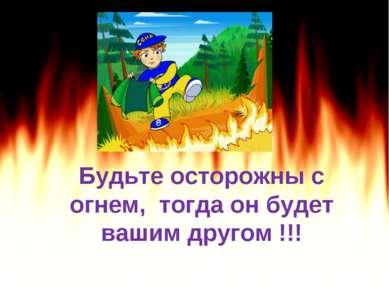 Будьте осторожны с огнем, тогда он будет вашим другом !!!