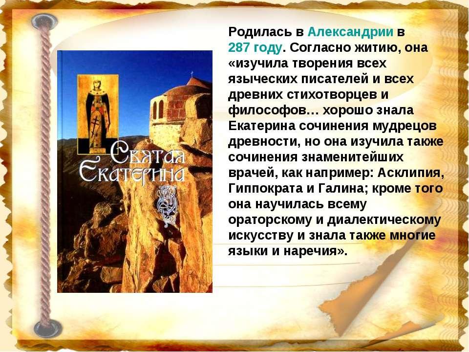 Родилась в Александрии в 287 году. Согласно житию, она «изучила творения всех...