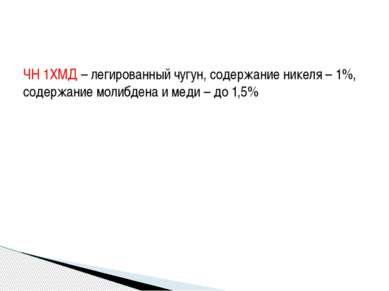 ЧН 1ХМД – легированный чугун, содержание никеля – 1%, содержание молибдена и ...
