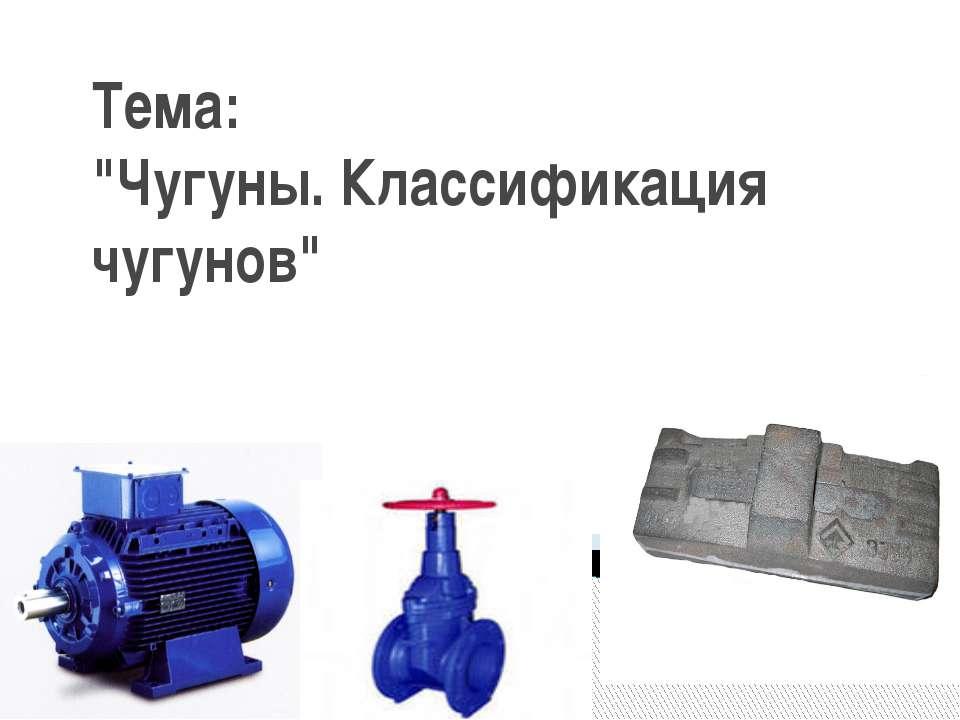 """Тема: """"Чугуны. Классификация чугунов"""""""