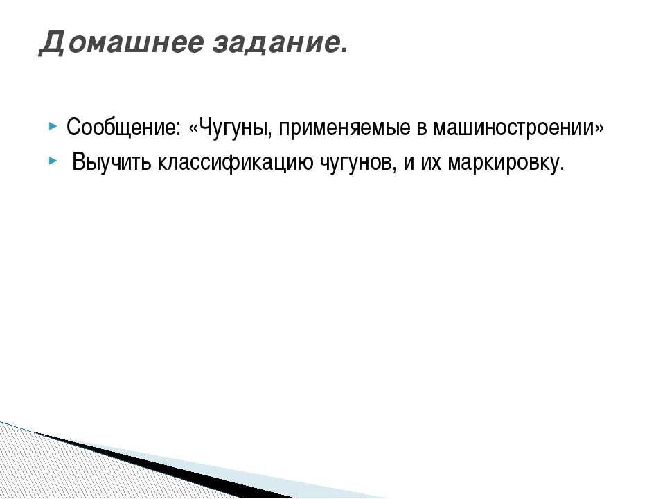 Сообщение: «Чугуны, применяемые в машиностроении» Выучить классификацию чугун...