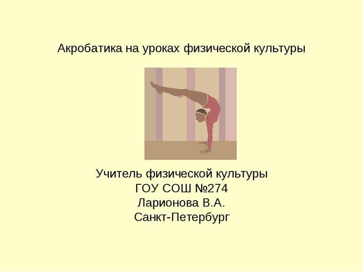 Акробатика на уроках физической культуры Учитель физической культуры ГОУ СОШ ...