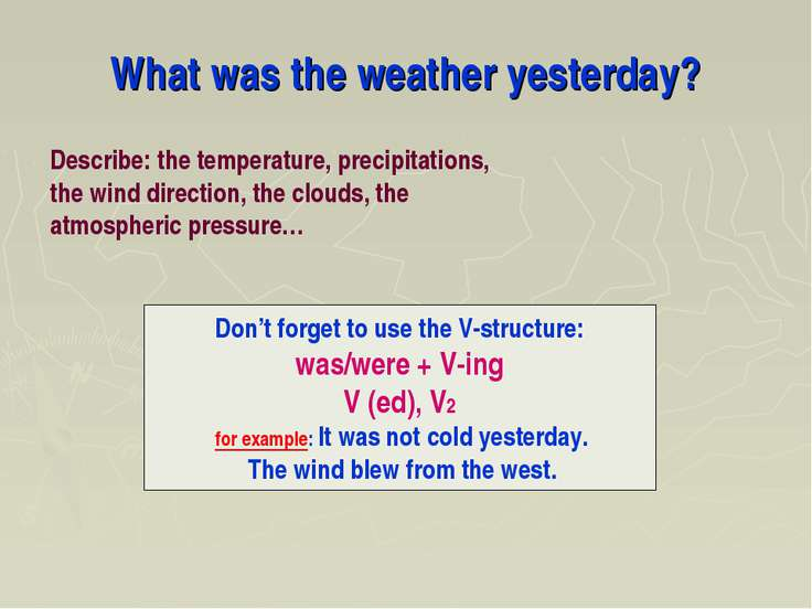 What was the weather yesterday? Don't forget to use the V-structure: was/were...