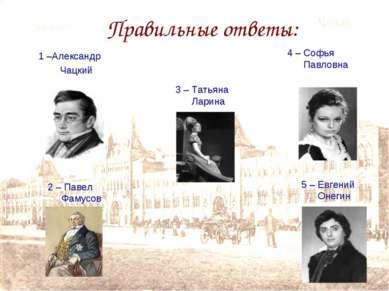 Правильные ответы: 1 –Александр Чацкий 2 – Павел Фамусов 3 – Татьяна Ларина 4...