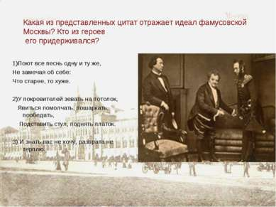 Какая из представленных цитат отражает идеал фамусовской Москвы? Кто из герое...