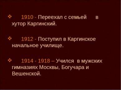 1910 - Переехал с семьей в хутор Каргинский. 1912 - Поступил в Каргинское нач...