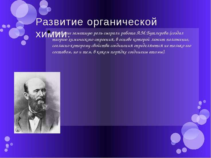 Развитие органической химии. Наиболее заметную роль сыграли работа А.М.Бутлер...