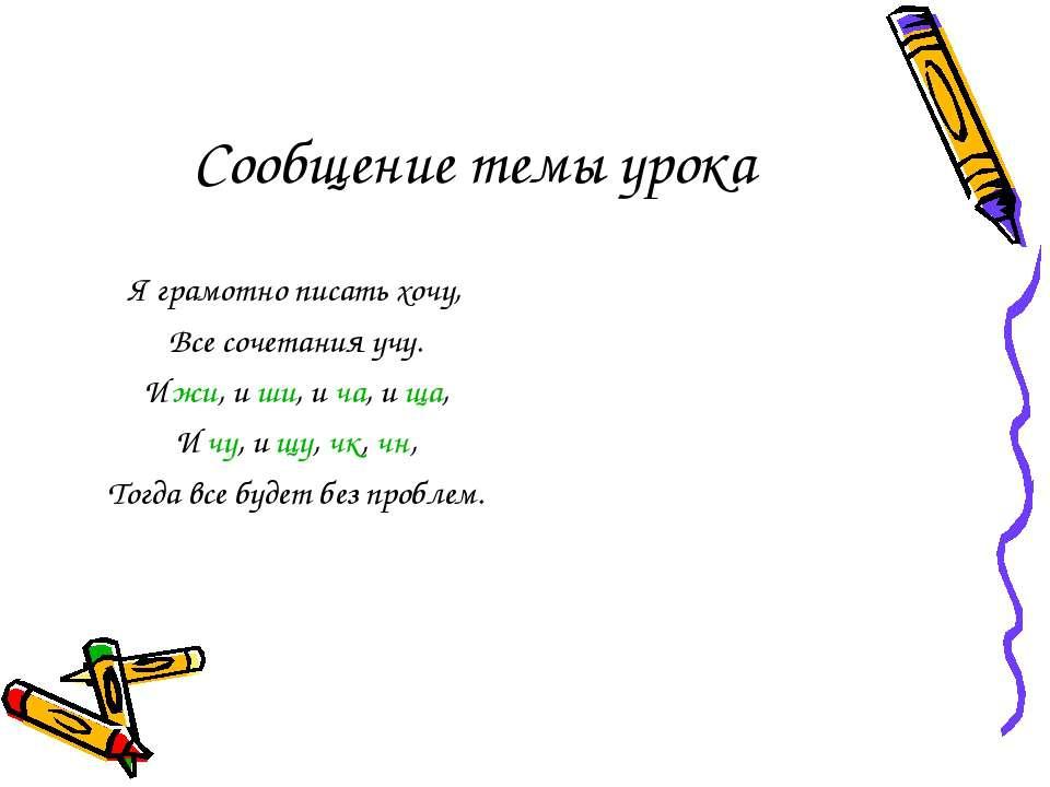 Сообщение темы урока Я грамотно писать хочу, Все сочетания учу. И жи, и ши, и...