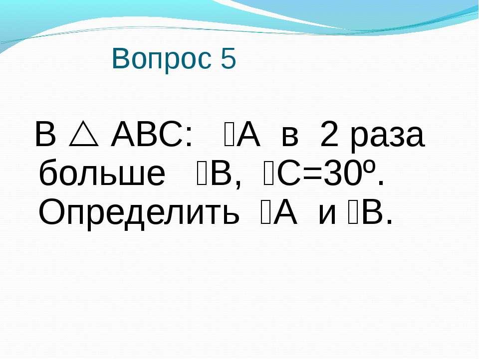 Вопрос 5 В АВС: А в 2 раза больше В, С=30º. Определить А и В.