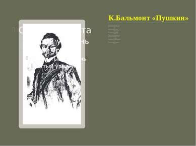 К.Бальмонт «Пушкин» Я полюбил его на утре детских лет, Когда его слова, родны...