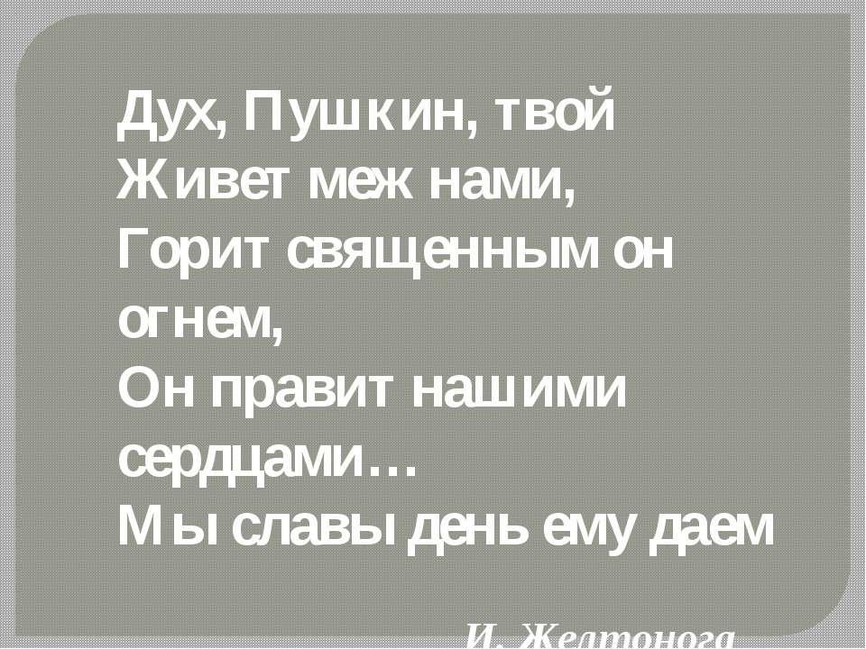 Дух, Пушкин, твой Живет меж нами, Горит священным он огнем, Он правит нашими ...