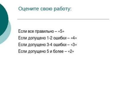 Оцените свою работу: Если все правильно – «5» Если допущено 1-2 ошибки – «4» ...