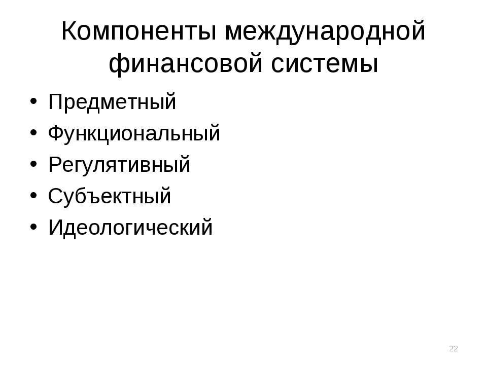 Компоненты международной финансовой системы Предметный Функциональный Регулят...