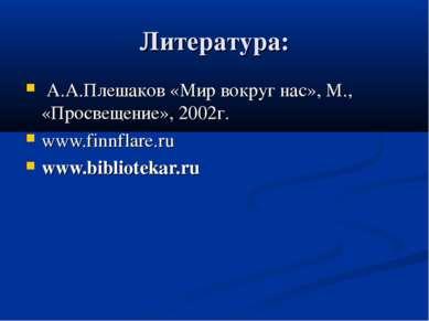 Литература: А.А.Плешаков «Мир вокруг нас», М., «Просвещение», 2002г. www.finn...