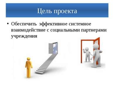 Цель проекта Обеспечить эффективное системное взаимодействие с социальными па...