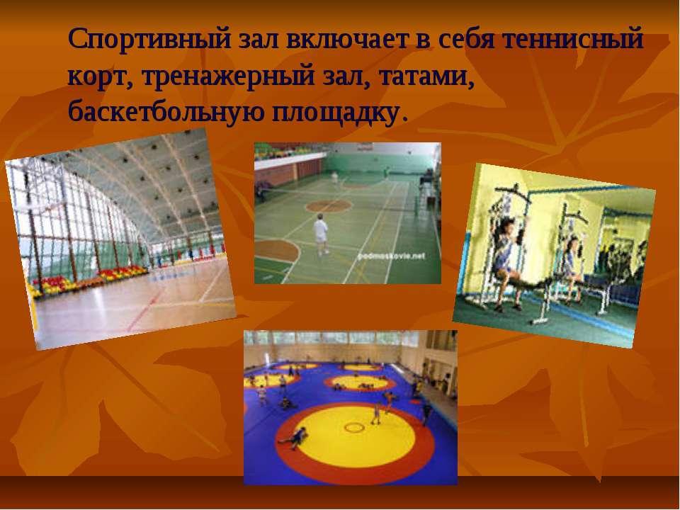 Спортивный зал включает в себя теннисный корт, тренажерный зал, татами, баске...