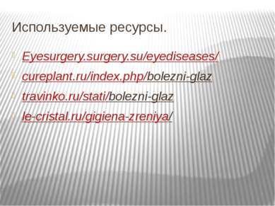 Используемые ресурсы. Eyesurgery.surgery.su/eyediseases/ cureplant.ru/index.p...