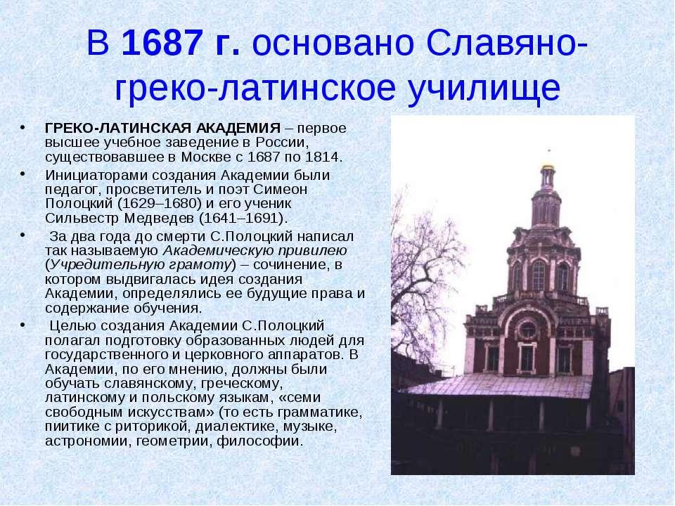 В 1687 г. основано Славяно-греко-латинское училище ГРЕКО-ЛАТИНСКАЯ АКАДЕМИЯ –...