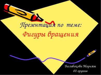 Презентация по теме: Фигуры вращения Балабекова Марият 02 группа