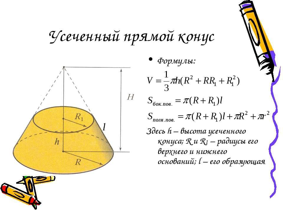 Усеченный прямой конус Формулы: Здесь h – высота усеченного конуса; R и R1 – ...