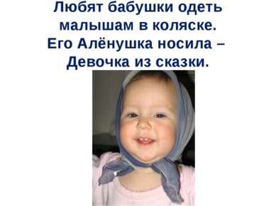 Любят бабушки одеть малышам в коляске. Его Алёнушка носила – Девочка из сказки.