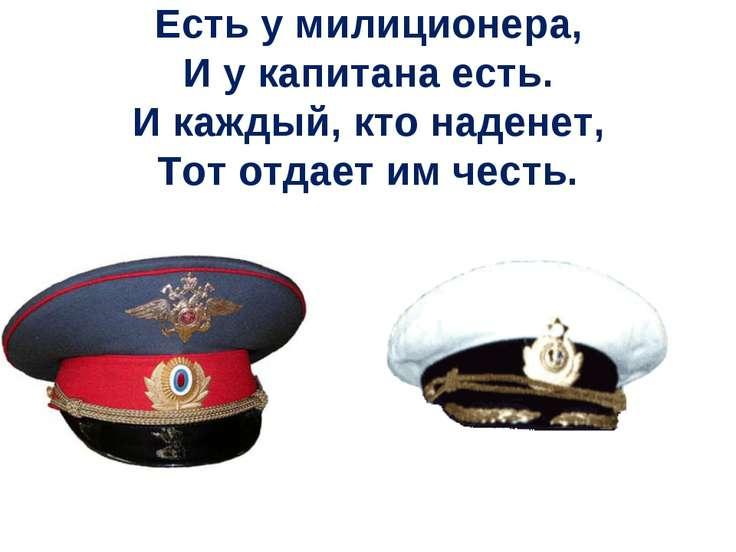 Есть у милиционера, И у капитана есть. И каждый, кто наденет, Тот отдает им ч...
