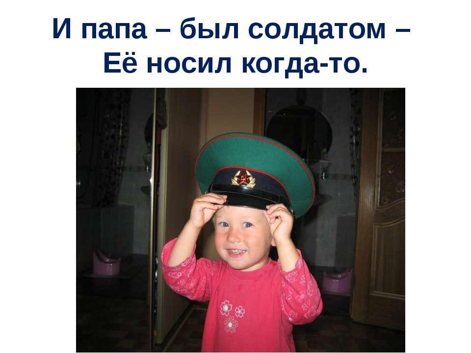 И папа – был солдатом – Её носил когда-то.