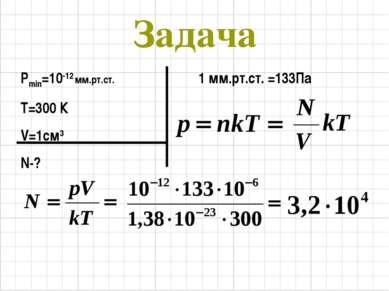 Задача Рmin=10-12 мм.рт.ст. Т=300 К V=1см3 N-? 1 мм.рт.ст. =133Па