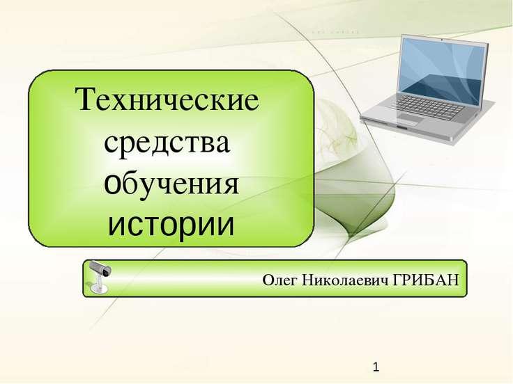 Олег Николаевич ГРИБАН Технические средства обучения истории
