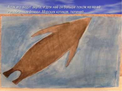 А так его видит акула, и для неё он больше похож на на её излюбленное блюдо. ...