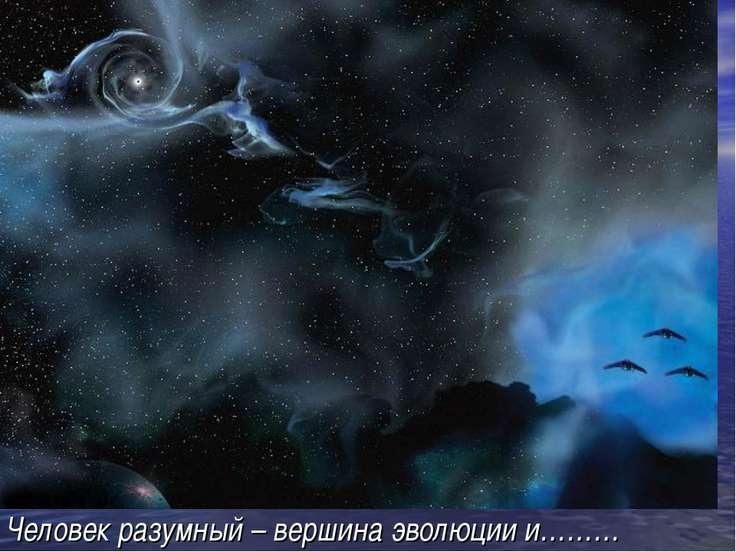 Человек разумный – вершина эволюции и………