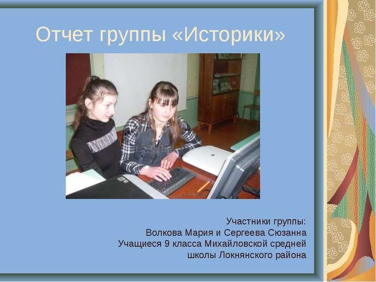 Отчет группы «Историки» Участники группы: Волкова Мария и Сергеева Сюзанна Уч...