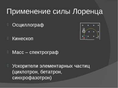 Применение силы Лоренца Осциллограф Кинескоп Масс – спектрограф Ускорители эл...