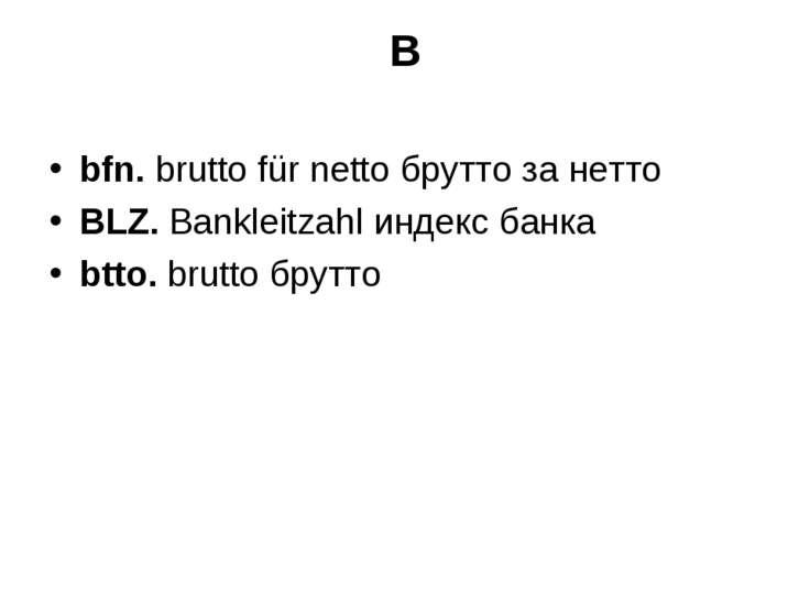 B bfn. brutto für netto брутто за нетто BLZ. Bankleitzahl индекс банка btto. ...