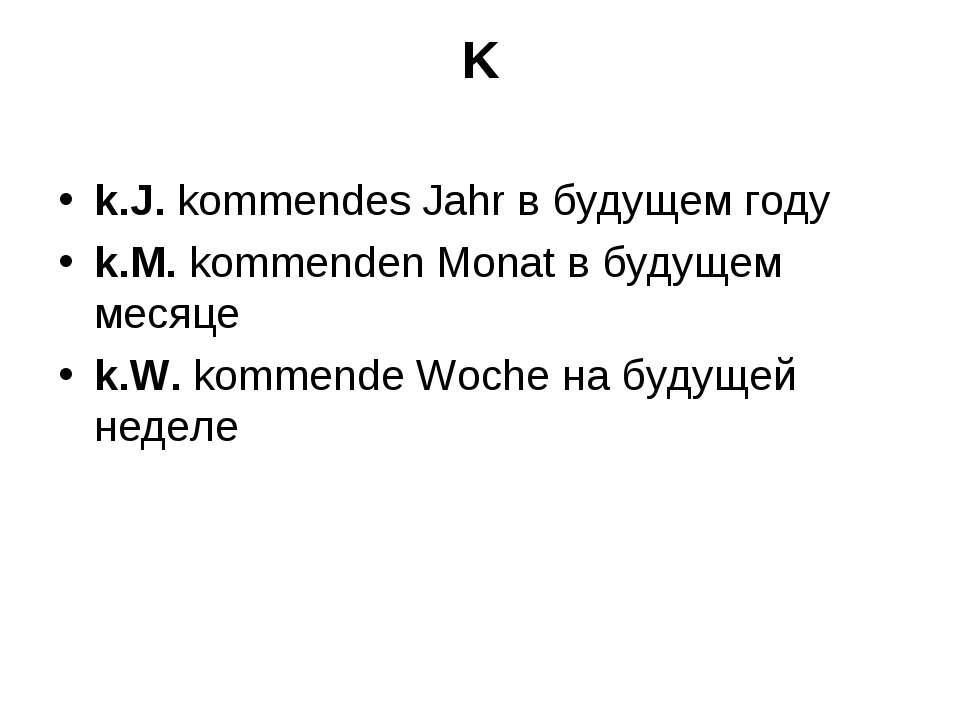 K k.J. kommendes Jahr в будущем году k.M. kommenden Monat в будущем месяце k....