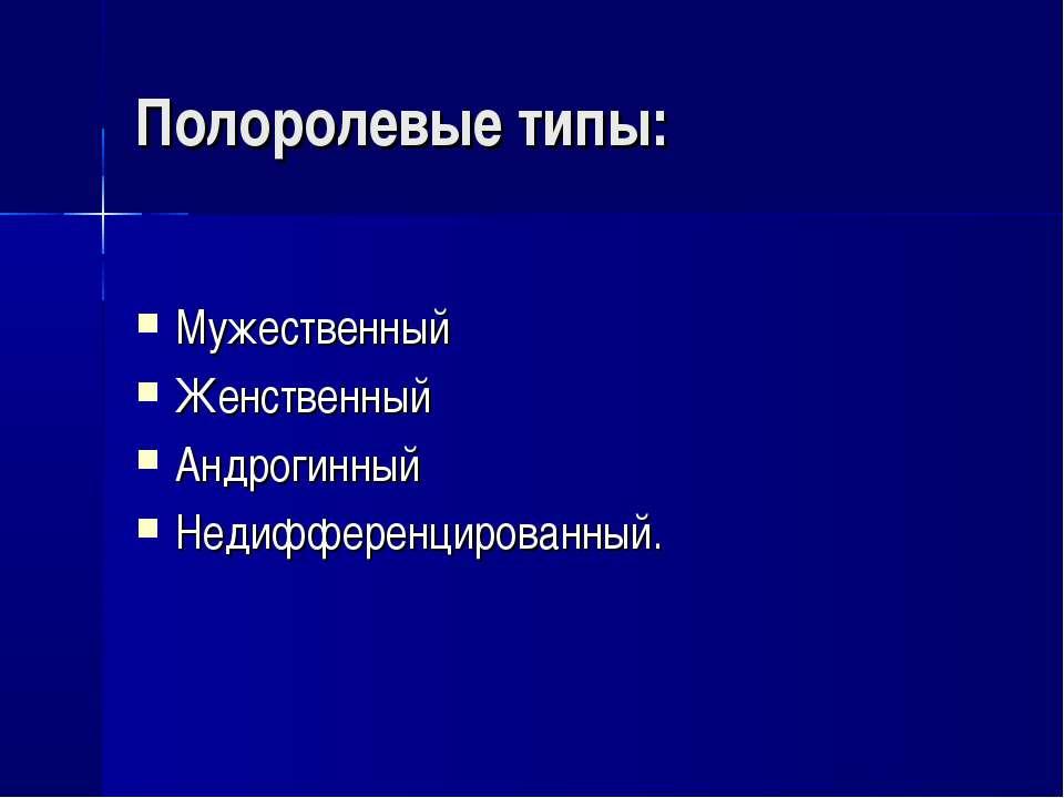 Полоролевые типы: Мужественный Женственный Андрогинный Недифференцированный.