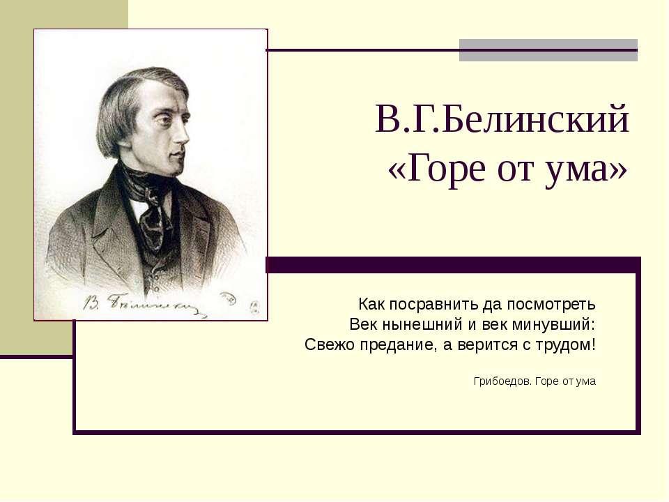 В.Г.Белинский «Горе от ума» Как посравнить да посмотреть Век нынешний и век м...