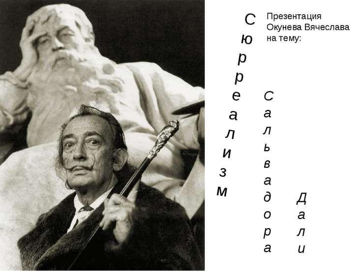 С ю р р е а л и з м С а л ь в а д о р а Д а л и Презентация Окунева Вячеслава...