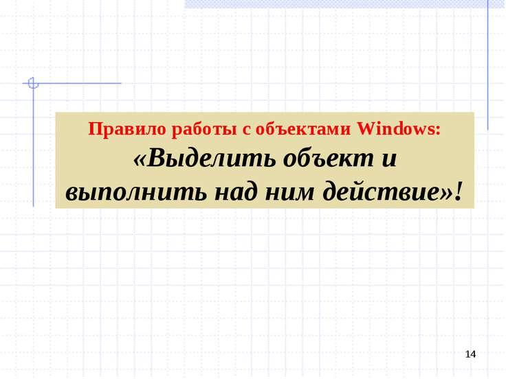 * Правило работы с объектами Windows: «Выделить объект и выполнить над ним де...