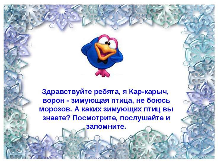Здравствуйте ребята, я Кар-карыч, ворон - зимующая птица, не боюсь морозов. А...