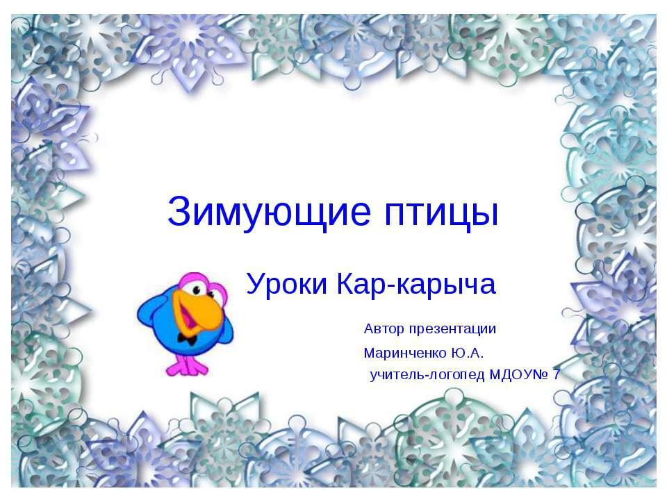 Зимующие птицы Уроки Кар-карыча Автор презентации Маринченко Ю.А. учитель-лог...